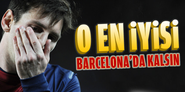 """Messi en iyisi Barcelona'da devam etsin"""