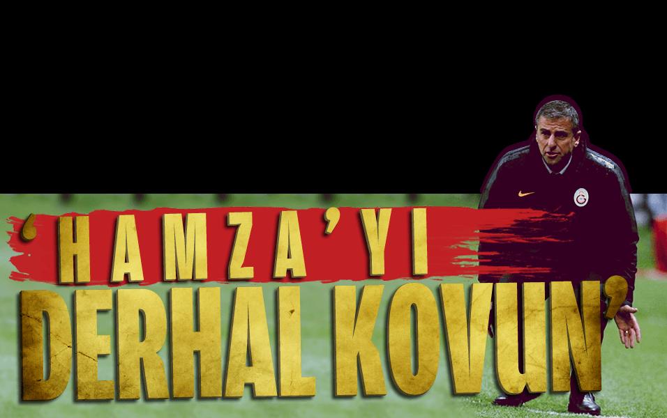 """""""Hamza'y� derhal kovun"""""""